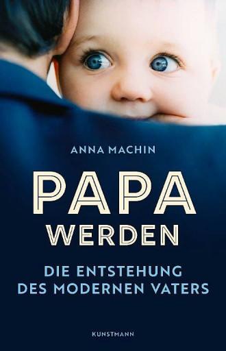 """Anna Machin: """"Papa werden"""". Die Entstehung des modernen Vaters. Aus dem Englischen von Ursel Schäfer und Enrico Heinemann. Antje Kunstmann Verlag, München 2020. 270 S., geb., 25,– €."""