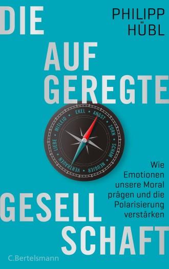 Philipp Hübl: Die aufgeregte Gesellschaft