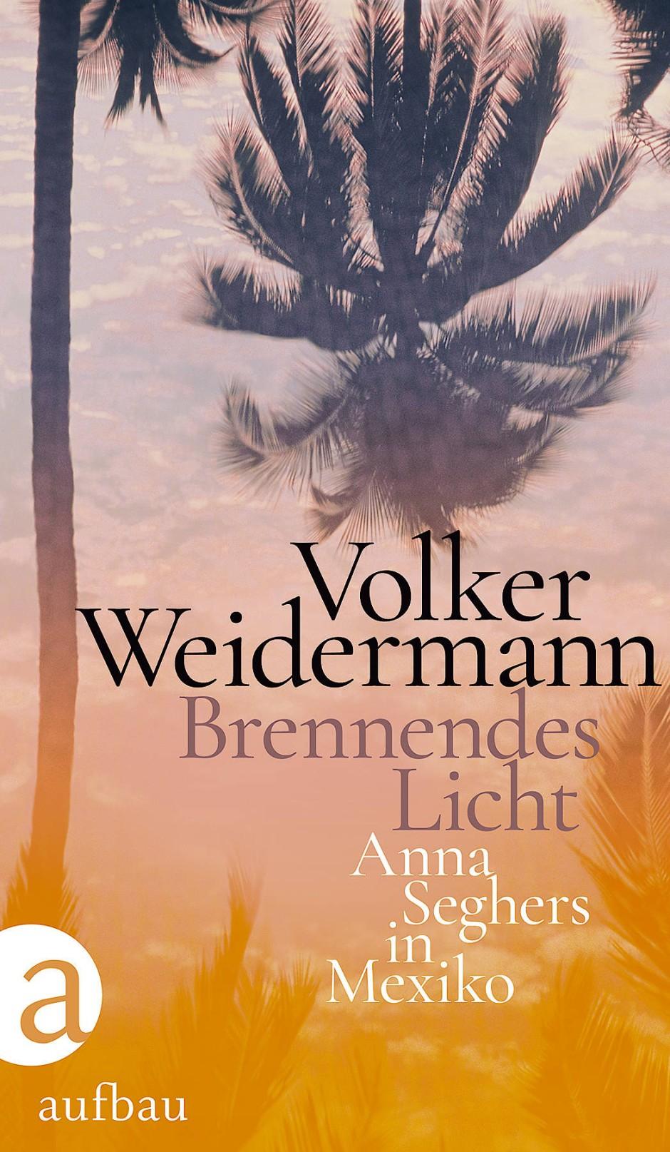 """Volker Weidermann: """"Brennendes Licht"""". Anna Seghers in Mexiko. Aufbau Verlag, Berlin 2020. 186 S., Abb., geb., 18,– €."""