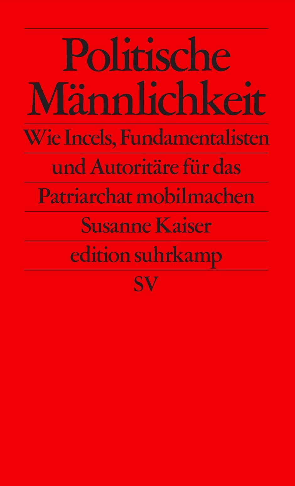 """Susanne Kaiser: """"Politische Männlichkeit"""". Wie Incels, Fundamentalisten und Autoritäre für das Patriarchat mobilmachen."""